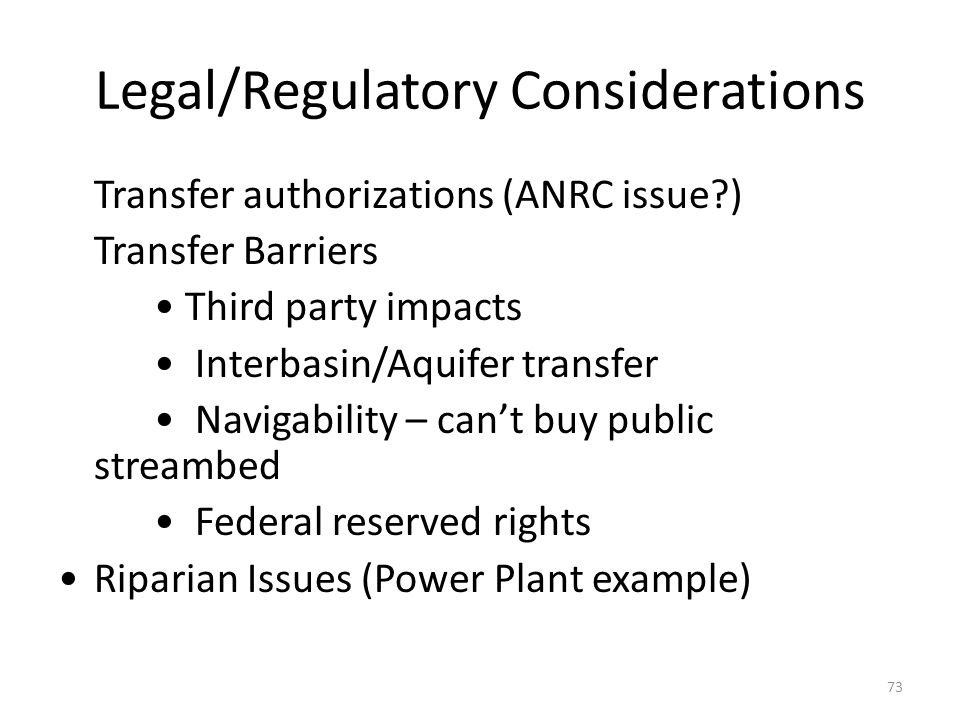 Legal/Regulatory Considerations Transfer authorizations (ANRC issue ) Transfer Barriers Third party impacts Interbasin/Aquifer transfer Navigability – can't buy public streambed Federal reserved rights Riparian Issues (Power Plant example) 73