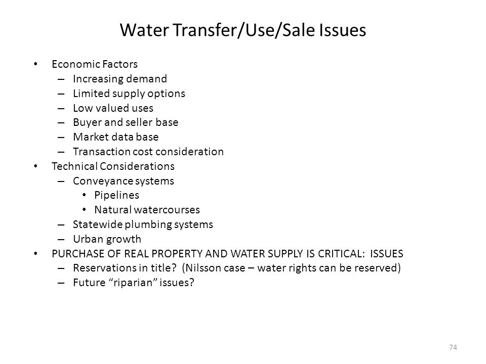 Water Transfer/Use/Sale Issues Economic Factors – Increasing demand – Limited supply options – Low valued uses – Buyer and seller base – Market data base – Transaction cost consideration Technical Considerations – Conveyance systems Pipelines Natural watercourses – Statewide plumbing systems – Urban growth PURCHASE OF REAL PROPERTY AND WATER SUPPLY IS CRITICAL: ISSUES – Reservations in title.
