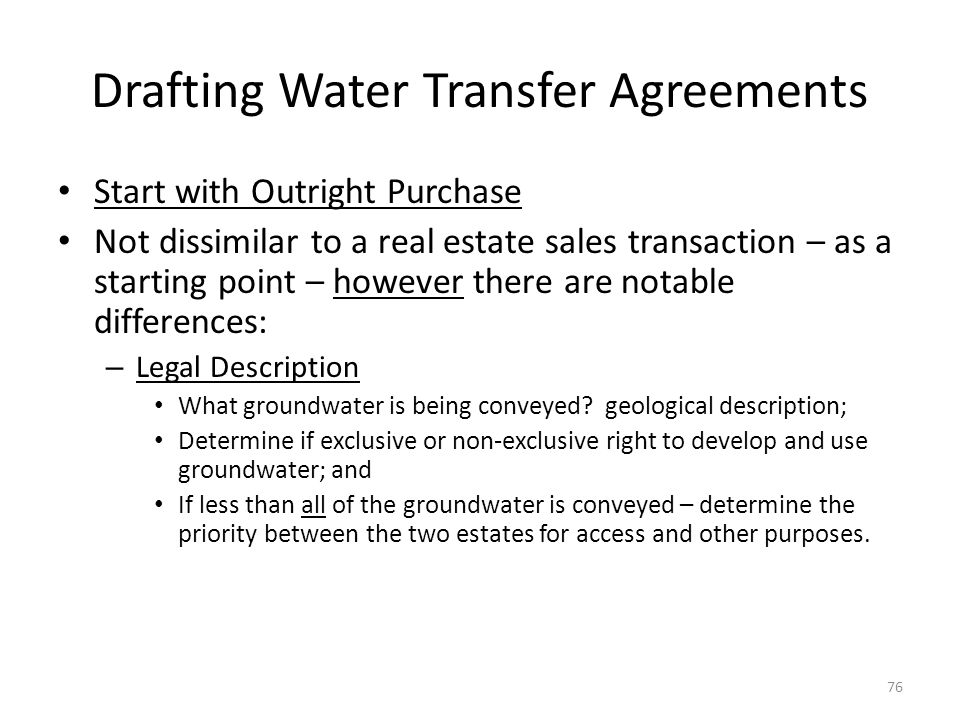 Drafting Water Transfer Agreements Start with Outright Purchase Not dissimilar to a real estate sales transaction – as a starting point – however there are notable differences: – Legal Description What groundwater is being conveyed.