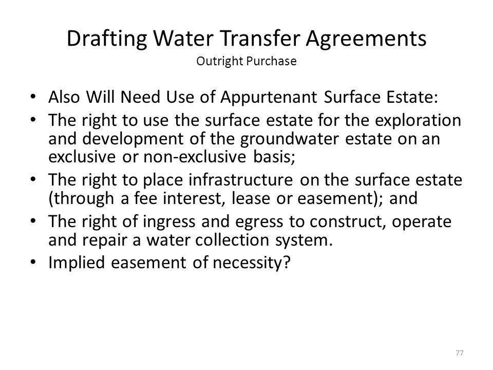 Drafting Water Transfer Agreements Outright Purchase Also Will Need Use of Appurtenant Surface Estate: The right to use the surface estate for the exploration and development of the groundwater estate on an exclusive or non-exclusive basis; The right to place infrastructure on the surface estate (through a fee interest, lease or easement); and The right of ingress and egress to construct, operate and repair a water collection system.