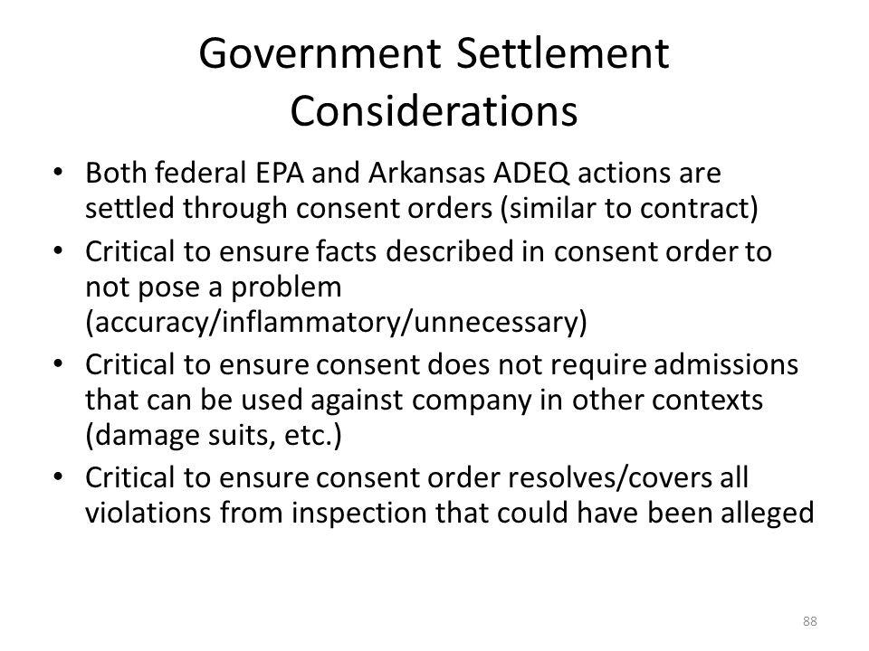 Government Settlement Considerations Both federal EPA and Arkansas ADEQ actions are settled through consent orders (similar to contract) Critical to ensure facts described in consent order to not pose a problem (accuracy/inflammatory/unnecessary) Critical to ensure consent does not require admissions that can be used against company in other contexts (damage suits, etc.) Critical to ensure consent order resolves/covers all violations from inspection that could have been alleged 88