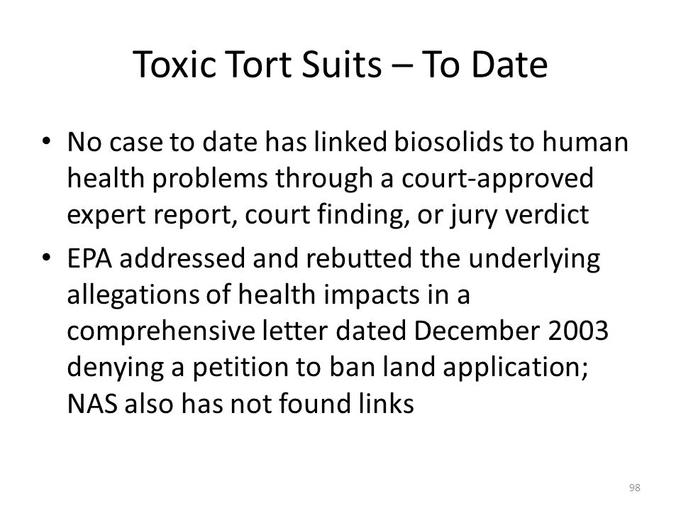 Toxic Tort Suits – To Date No case to date has linked biosolids to human health problems through a court-approved expert report, court finding, or jury verdict EPA addressed and rebutted the underlying allegations of health impacts in a comprehensive letter dated December 2003 denying a petition to ban land application; NAS also has not found links 98