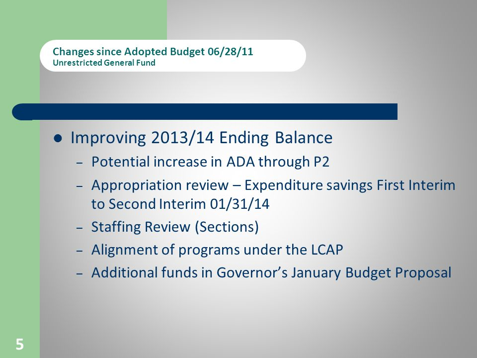 Changes since Adopted Budget 06/28/11 Unrestricted General Fund Improving 2013/14 Ending Balance – Potential increase in ADA through P2 – Appropriation review – Expenditure savings First Interim to Second Interim 01/31/14 – Staffing Review (Sections) – Alignment of programs under the LCAP – Additional funds in Governor's January Budget Proposal 5