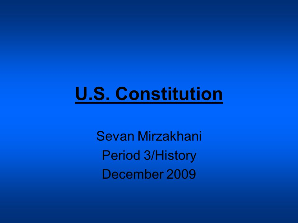 U.S. Constitution Sevan Mirzakhani Period 3/History December 2009