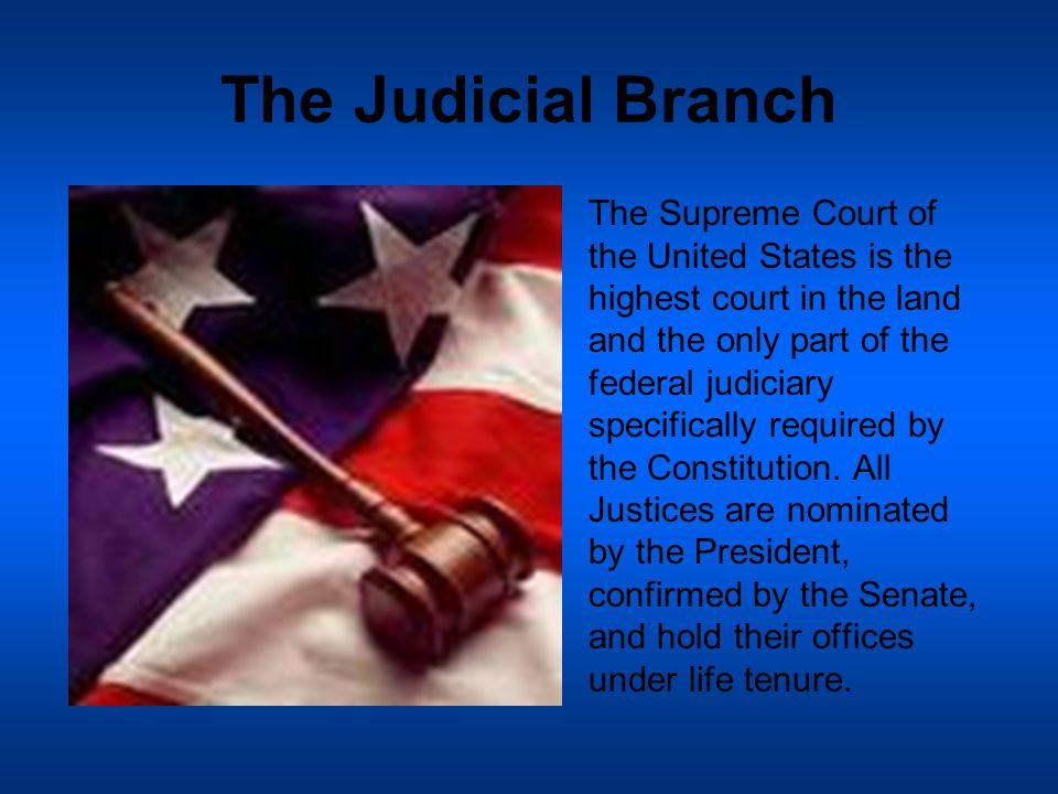 The Judicial Branch The Supreme Court of the United States is the highest court in the land and the only part of the federal judiciary specifically required by the Constitution.