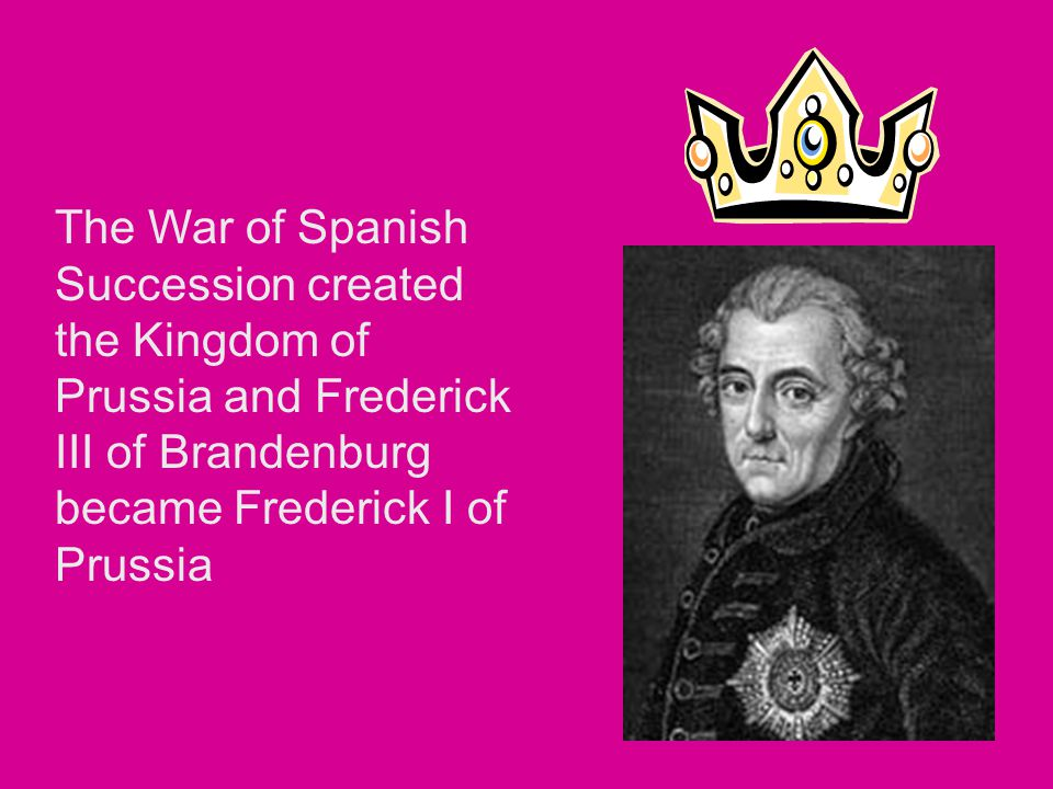 The War of Spanish Succession created the Kingdom of Prussia and Frederick III of Brandenburg became Frederick I of Prussia