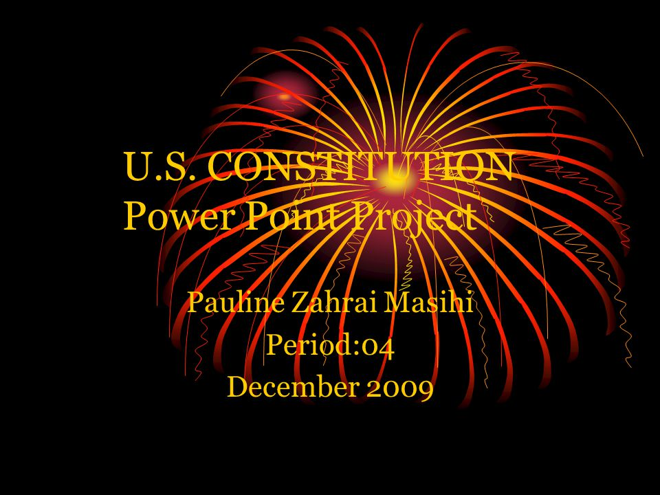 U.S. CONSTITUTION Power Point Project Pauline Zahrai Masihi Period:04 December 2009