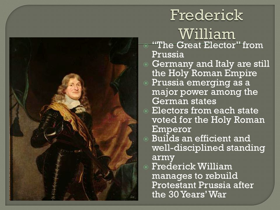  The Great Elector from Prussia  Germany and Italy are still the Holy Roman Empire  Prussia emerging as a major power among the German states  Electors from each state voted for the Holy Roman Emperor  Builds an efficient and well-disciplined standing army  Frederick William manages to rebuild Protestant Prussia after the 30 Years' War