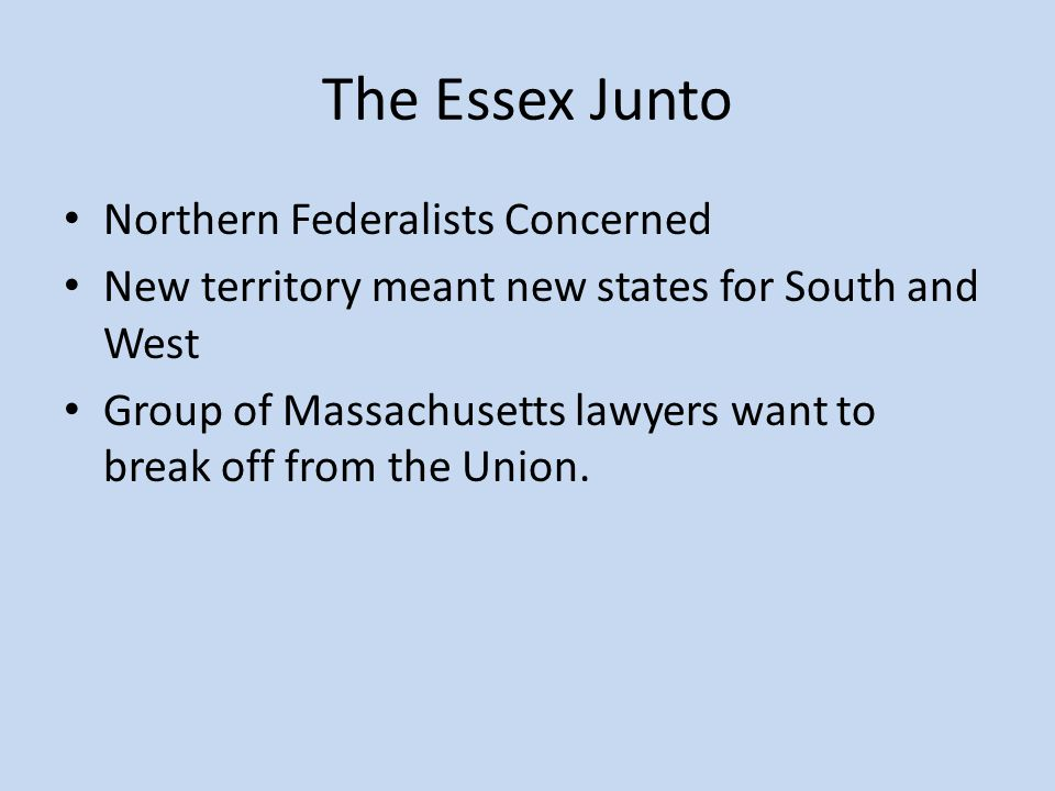 The Essex Junto Northern Federalists Concerned New territory meant new states for South and West Group of Massachusetts lawyers want to break off from the Union.