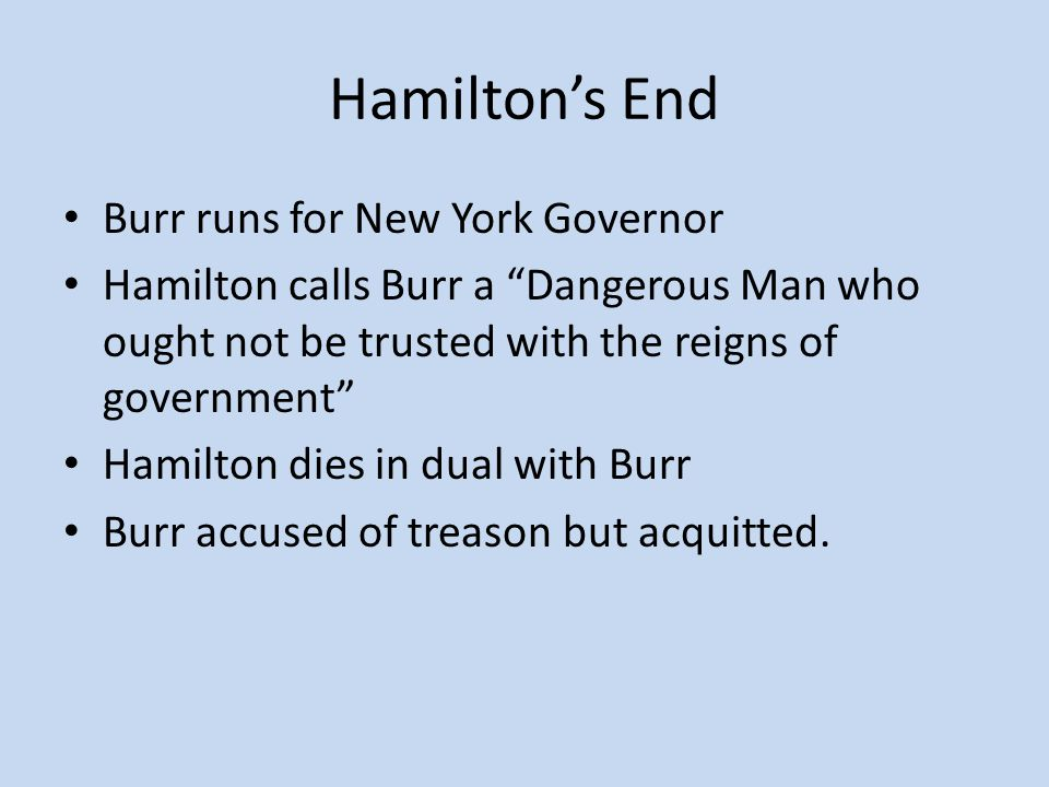 Hamilton's End Burr runs for New York Governor Hamilton calls Burr a Dangerous Man who ought not be trusted with the reigns of government Hamilton dies in dual with Burr Burr accused of treason but acquitted.