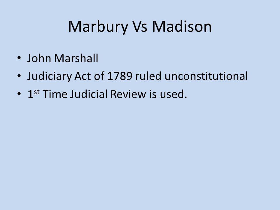 Marbury Vs Madison John Marshall Judiciary Act of 1789 ruled unconstitutional 1 st Time Judicial Review is used.