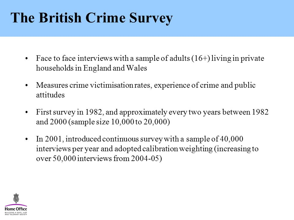 The British Crime Survey Face to face interviews with a sample of adults (16+) living in private households in England and Wales Measures crime victimisation rates, experience of crime and public attitudes First survey in 1982, and approximately every two years between 1982 and 2000 (sample size 10,000 to 20,000) In 2001, introduced continuous survey with a sample of 40,000 interviews per year and adopted calibration weighting (increasing to over 50,000 interviews from )