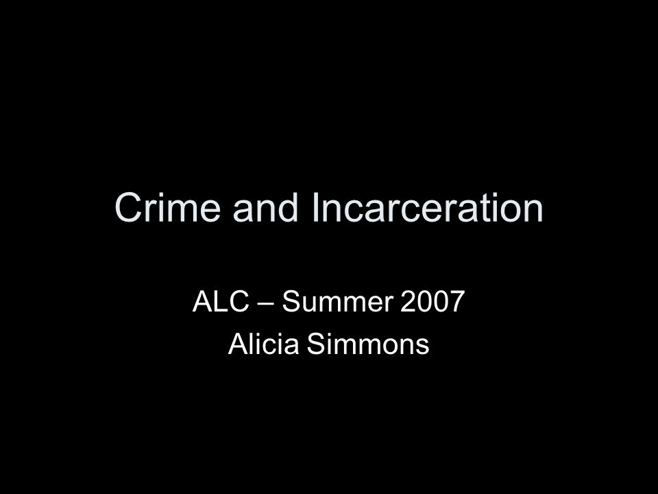 Crime and Incarceration ALC – Summer 2007 Alicia Simmons