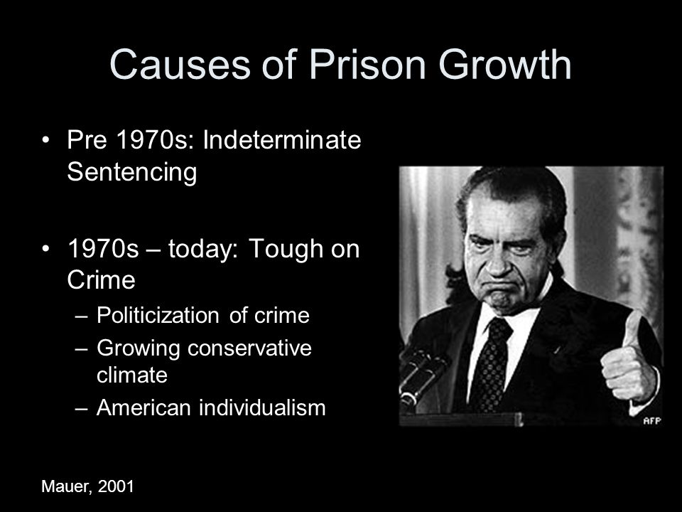 Causes of Prison Growth Pre 1970s: Indeterminate Sentencing 1970s – today: Tough on Crime –Politicization of crime –Growing conservative climate –American individualism Mauer, 2001