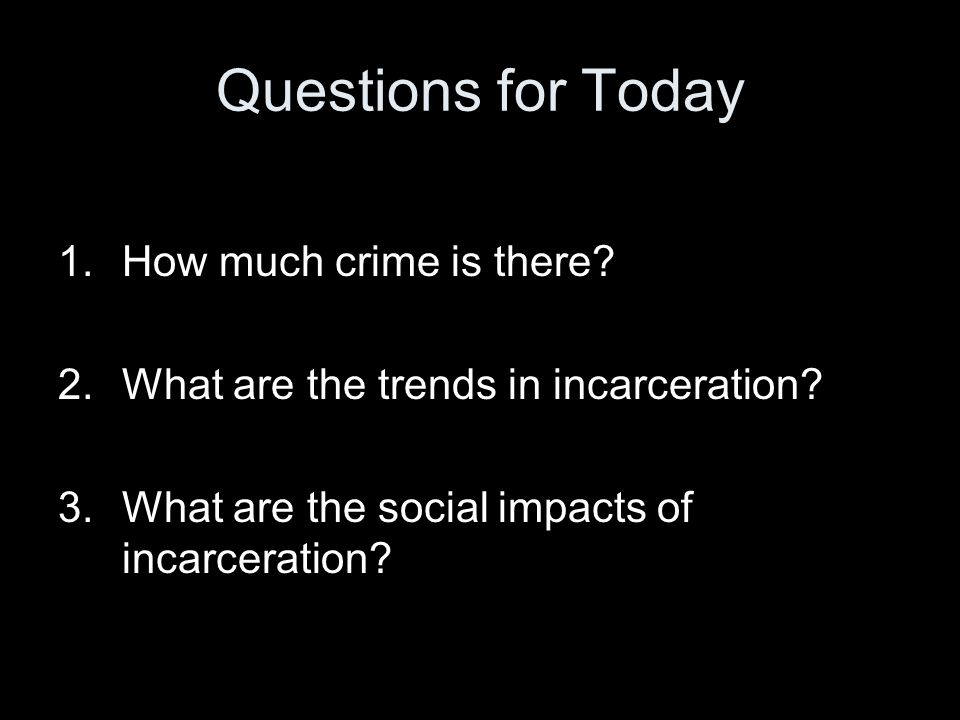 Questions for Today 1.How much crime is there. 2.What are the trends in incarceration.