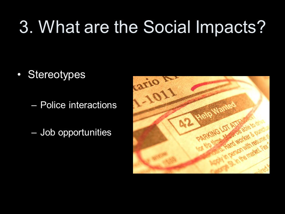 3. What are the Social Impacts Stereotypes –Police interactions –Job opportunities