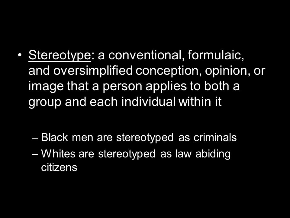 Stereotype: a conventional, formulaic, and oversimplified conception, opinion, or image that a person applies to both a group and each individual within it –Black men are stereotyped as criminals –Whites are stereotyped as law abiding citizens