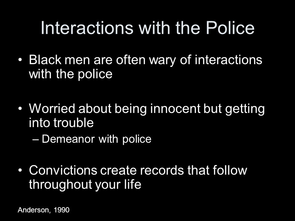 Interactions with the Police Black men are often wary of interactions with the police Worried about being innocent but getting into trouble –Demeanor with police Convictions create records that follow throughout your life Anderson, 1990