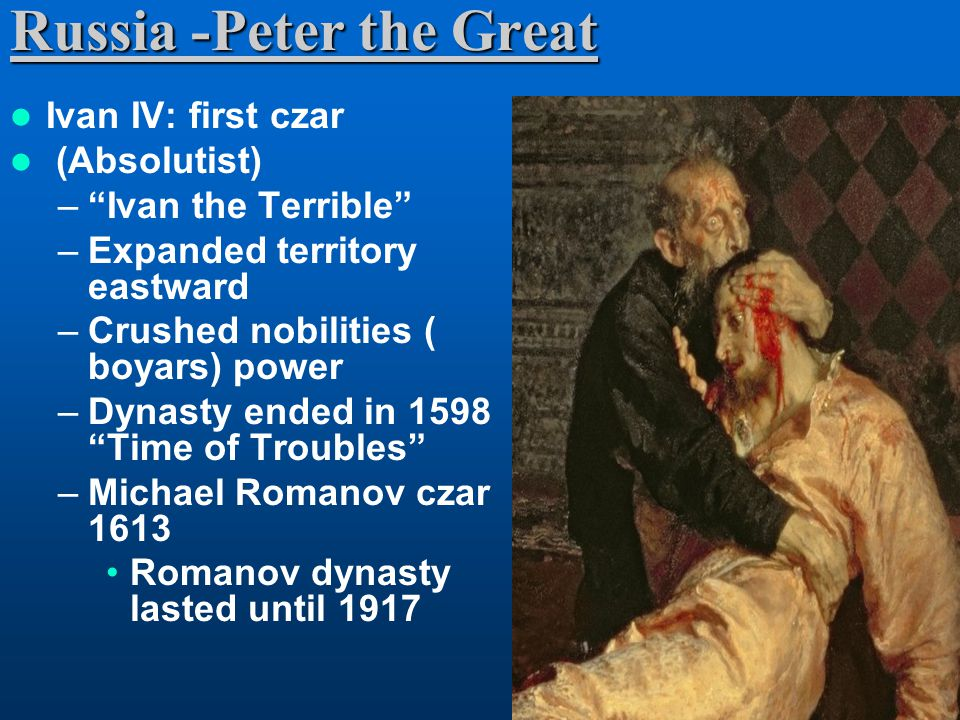 Russia -Peter the Great Ivan IV: first czar (Absolutist) – Ivan the Terrible –Expanded territory eastward –Crushed nobilities ( boyars) power –Dynasty ended in 1598 Time of Troubles –Michael Romanov czar 1613 Romanov dynasty lasted until 1917