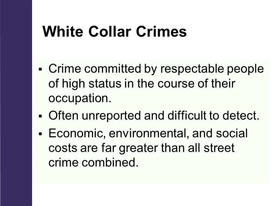White Collar Crimes  Crime committed by respectable people of high status in the course of their occupation.