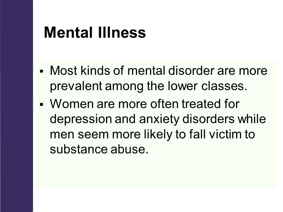 Mental Illness  Most kinds of mental disorder are more prevalent among the lower classes.