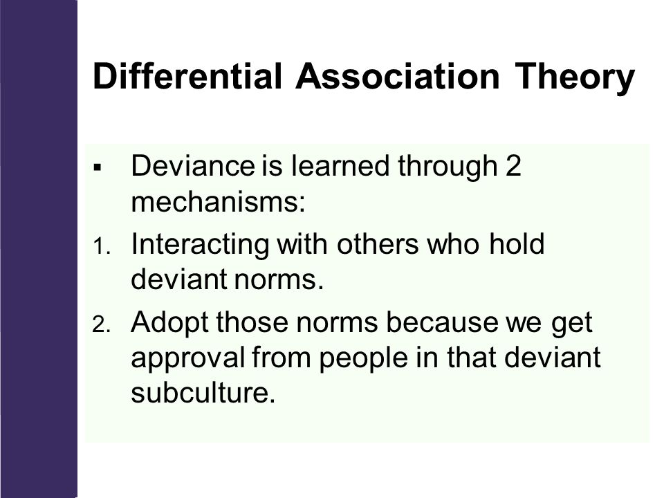Differential Association Theory  Deviance is learned through 2 mechanisms: 1.