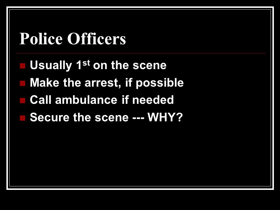 Police Officers Usually 1 st on the scene Make the arrest, if possible Call ambulance if needed Secure the scene --- WHY