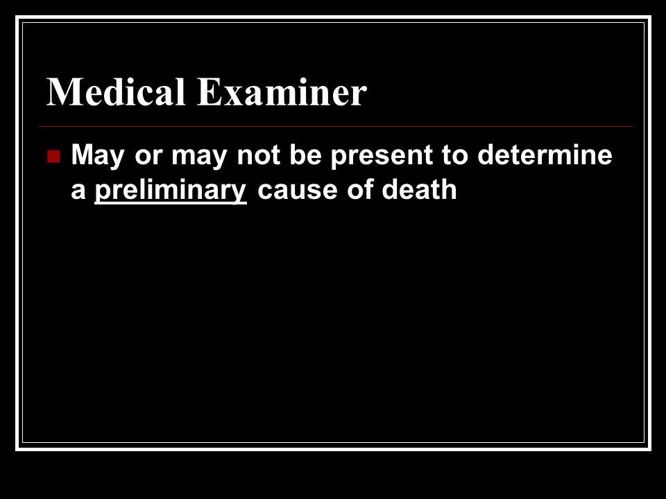 Medical Examiner May or may not be present to determine a preliminary cause of death