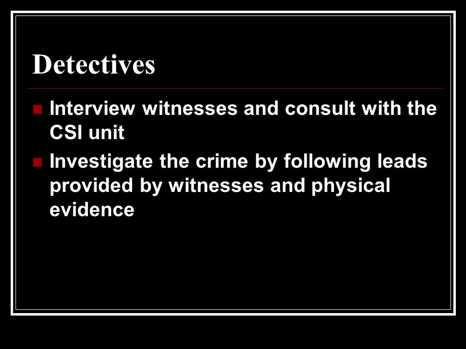 Detectives Interview witnesses and consult with the CSI unit Investigate the crime by following leads provided by witnesses and physical evidence