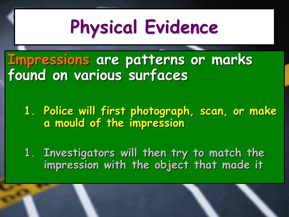 Physical Evidence Impressions are patterns or marks found on various surfaces 1.Police will first photograph, scan, or make a mould of the impression 1.Investigators will then try to match the impression with the object that made it