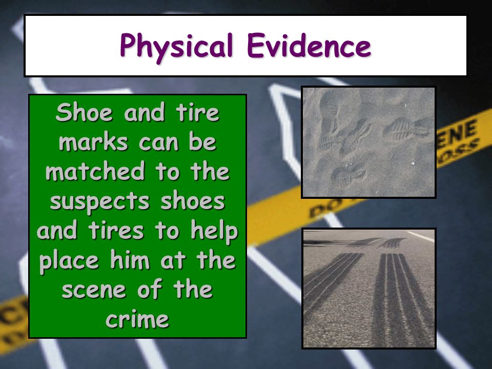 Physical Evidence Shoe and tire marks can be matched to the suspects shoes and tires to help place him at the scene of the crime