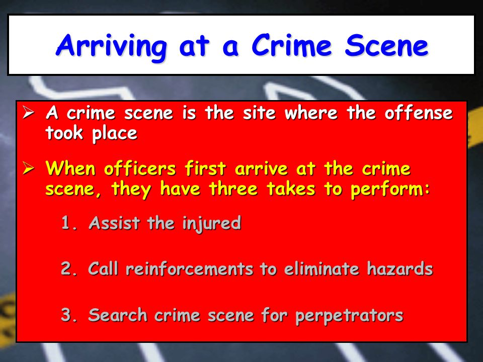 Arriving at a Crime Scene  A crime scene is the site where the offense took place  When officers first arrive at the crime scene, they have three takes to perform: 1.Assist the injured 2.Call reinforcements to eliminate hazards 3.Search crime scene for perpetrators