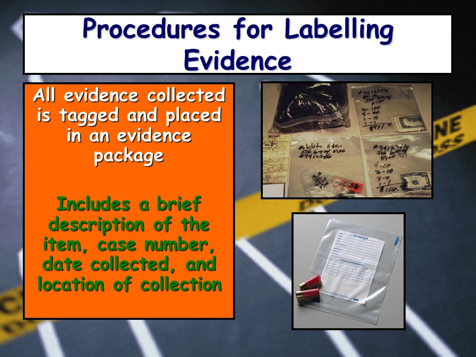 Procedures for Labelling Evidence All evidence collected is tagged and placed in an evidence package Includes a brief description of the item, case number, date collected, and location of collection