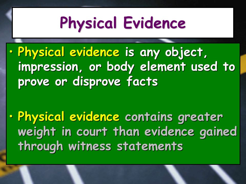 Physical Evidence Physical evidence is any object, impression, or body element used to prove or disprove factsPhysical evidence is any object, impression, or body element used to prove or disprove facts Physical evidence contains greater weight in court than evidence gained through witness statementsPhysical evidence contains greater weight in court than evidence gained through witness statements