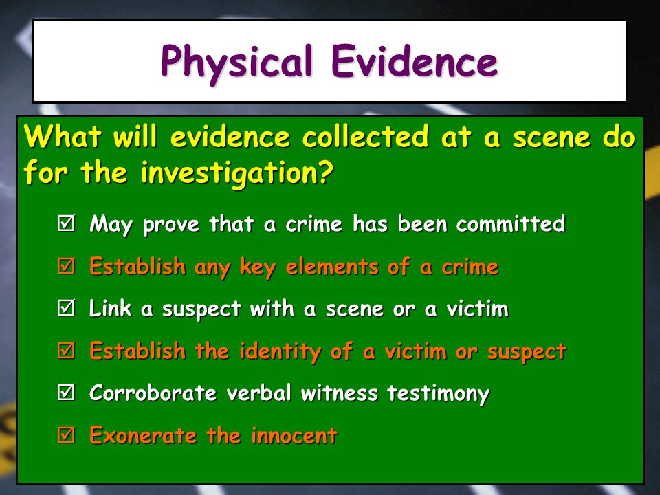 Physical Evidence What will evidence collected at a scene do for the investigation.