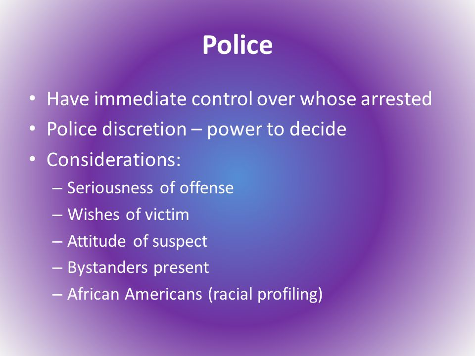 Police Have immediate control over whose arrested Police discretion – power to decide Considerations: – Seriousness of offense – Wishes of victim – Attitude of suspect – Bystanders present – African Americans (racial profiling)