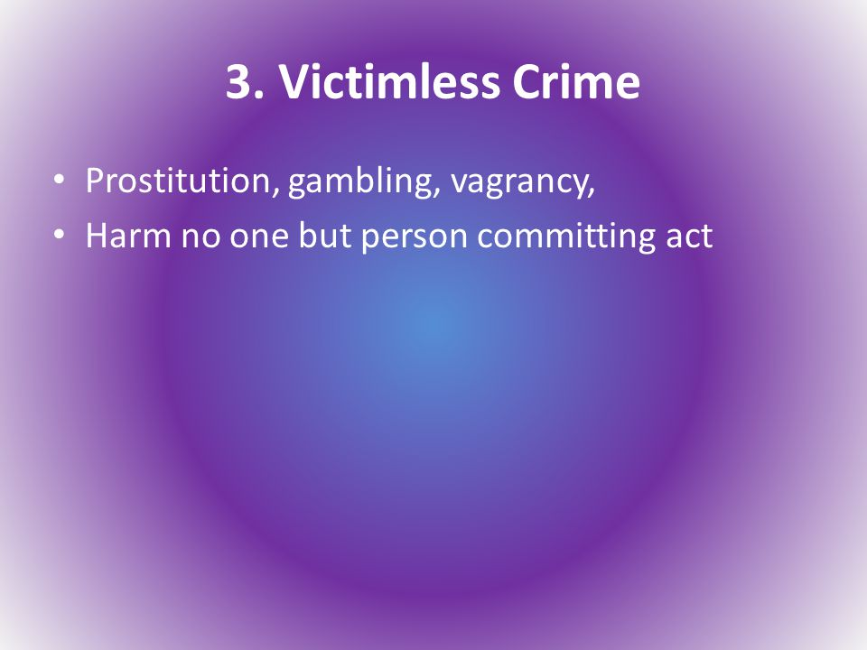 3. Victimless Crime Prostitution, gambling, vagrancy, Harm no one but person committing act