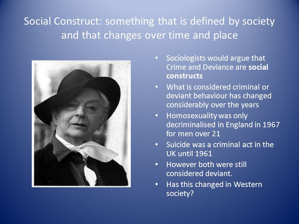 Social Construct: something that is defined by society and that changes over time and place Sociologists would argue that Crime and Deviance are social constructs What is considered criminal or deviant behaviour has changed considerably over the years Homosexuality was only decriminalised in England in 1967 for men over 21 Suicide was a criminal act in the UK until 1961 However both were still considered deviant.