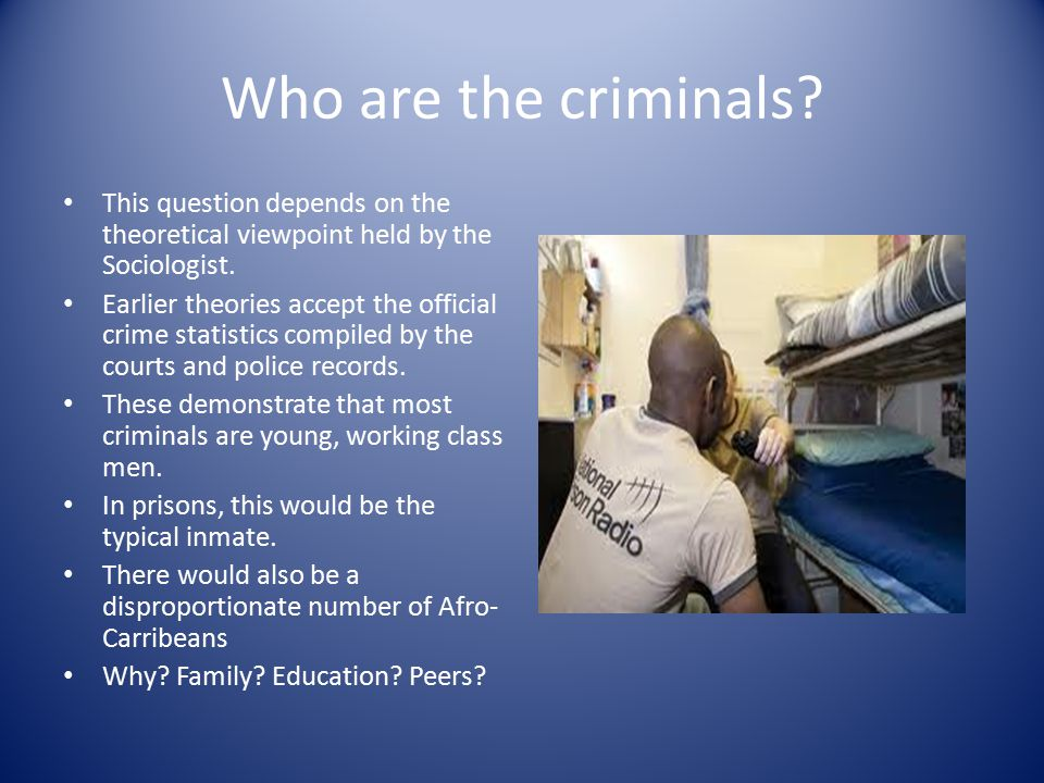 Who are the criminals. This question depends on the theoretical viewpoint held by the Sociologist.