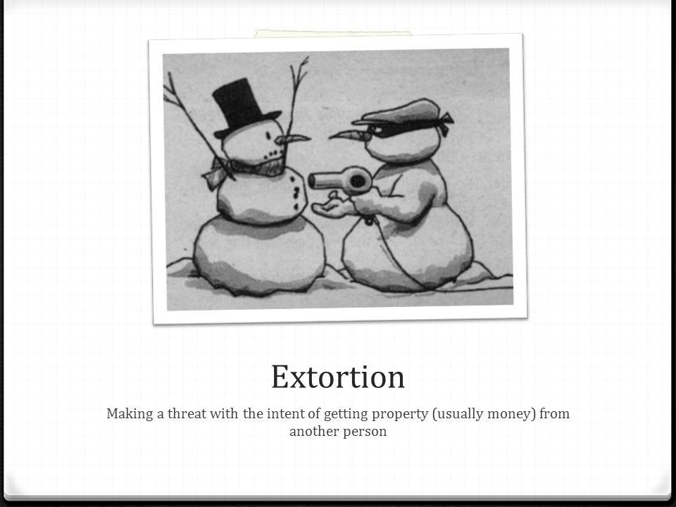 Extortion Making a threat with the intent of getting property (usually money) from another person