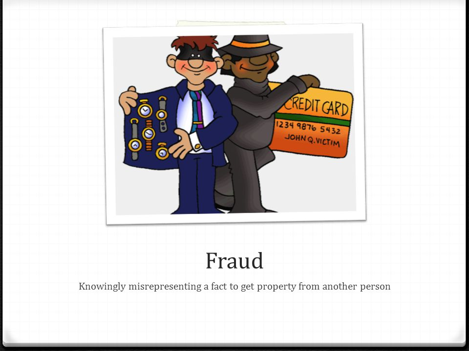 Fraud Knowingly misrepresenting a fact to get property from another person