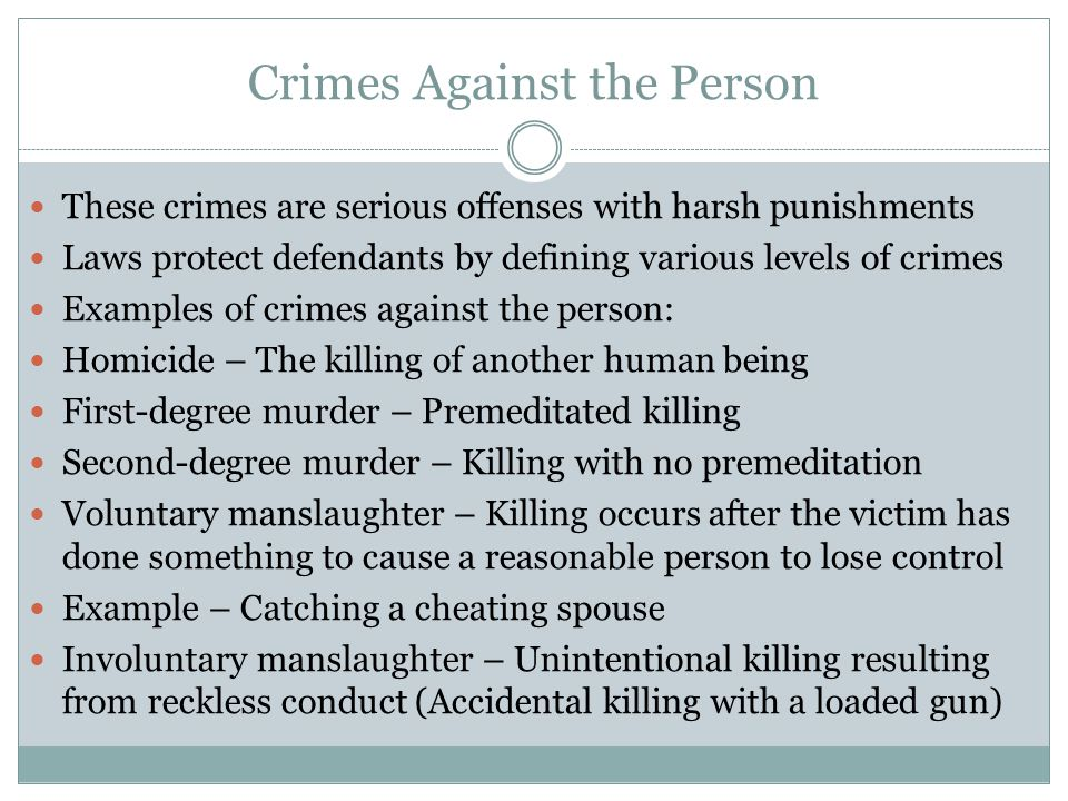 Crimes Against the Person These crimes are serious offenses with harsh punishments Laws protect defendants by defining various levels of crimes Examples of crimes against the person: Homicide – The killing of another human being First-degree murder – Premeditated killing Second-degree murder – Killing with no premeditation Voluntary manslaughter – Killing occurs after the victim has done something to cause a reasonable person to lose control Example – Catching a cheating spouse Involuntary manslaughter – Unintentional killing resulting from reckless conduct (Accidental killing with a loaded gun)