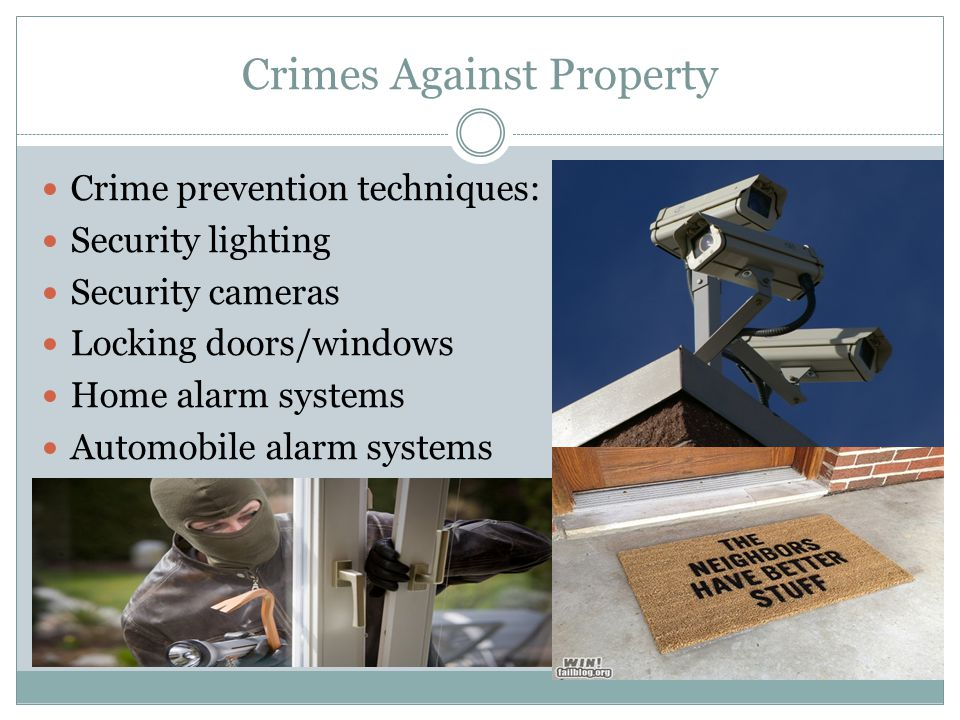 Crimes Against Property Crime prevention techniques: Security lighting Security cameras Locking doors/windows Home alarm systems Automobile alarm systems