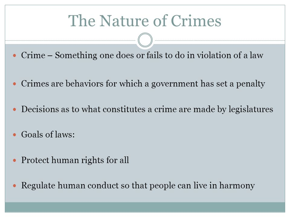 The Nature of Crimes Crime – Something one does or fails to do in violation of a law Crimes are behaviors for which a government has set a penalty Decisions as to what constitutes a crime are made by legislatures Goals of laws: Protect human rights for all Regulate human conduct so that people can live in harmony