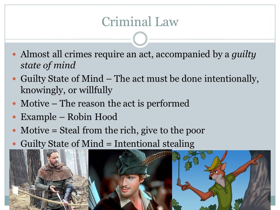 Criminal Law Almost all crimes require an act, accompanied by a guilty state of mind Guilty State of Mind – The act must be done intentionally, knowingly, or willfully Motive – The reason the act is performed Example – Robin Hood Motive = Steal from the rich, give to the poor Guilty State of Mind = Intentional stealing