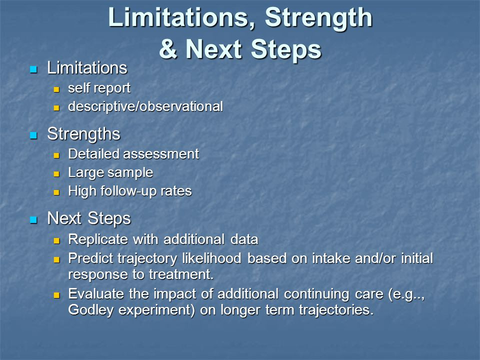 Limitations, Strength & Next Steps Limitations Limitations self report self report descriptive/observational descriptive/observational Strengths Strengths Detailed assessment Detailed assessment Large sample Large sample High follow-up rates High follow-up rates Next Steps Next Steps Replicate with additional data Replicate with additional data Predict trajectory likelihood based on intake and/or initial response to treatment.