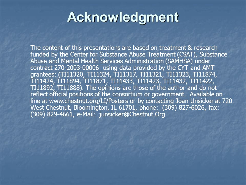 Acknowledgment The content of this presentations are based on treatment & research funded by the Center for Substance Abuse Treatment (CSAT), Substance Abuse and Mental Health Services Administration (SAMHSA) under contract using data provided by the CYT and AMT grantees: (TI11320, TI11324, TI11317, TI11321, TI11323, TI11874, TI11424, TI11894, TI11871, TI11433, TI11423, TI11432, TI11422, TI11892, TI11888).