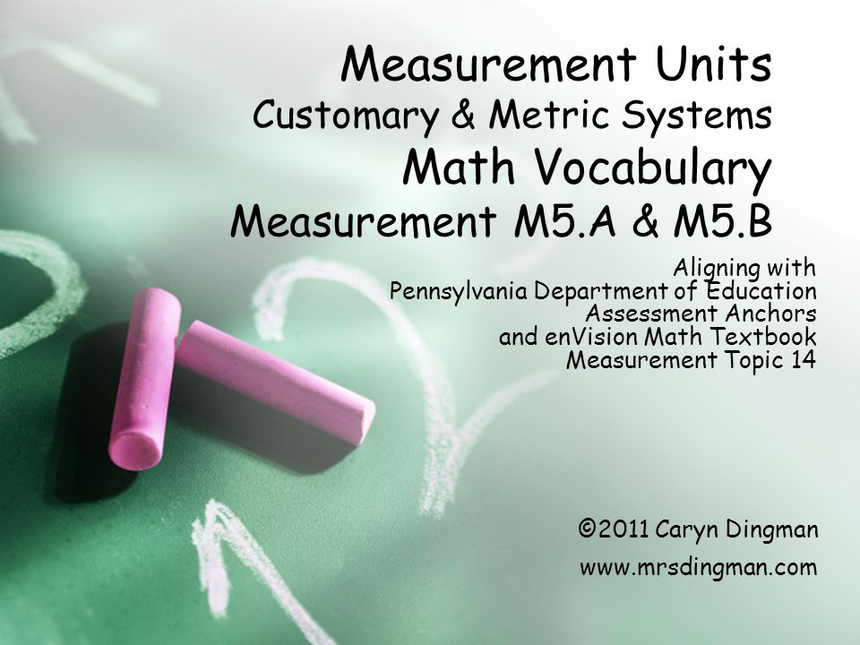 Measurement Units Customary & Metric Systems Math Vocabulary Measurement M5.A & M5.B Aligning with Pennsylvania Department of Education Assessment Anchors and enVision Math Textbook Measurement Topic 14 ©2011 Caryn Dingman