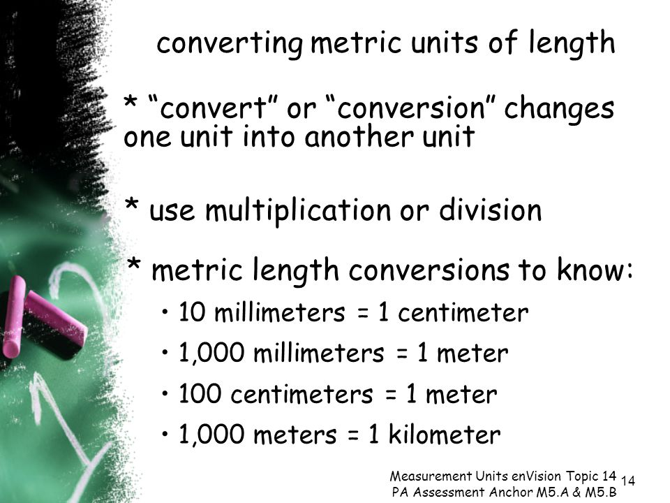14 converting metric units of length Measurement Units enVision Topic 14 PA Assessment Anchor M5.A & M5.B * use multiplication or division * convert or conversion changes one unit into another unit * metric length conversions to know: 10 millimeters = 1 centimeter 1,000 millimeters = 1 meter 100 centimeters = 1 meter 1,000 meters = 1 kilometer