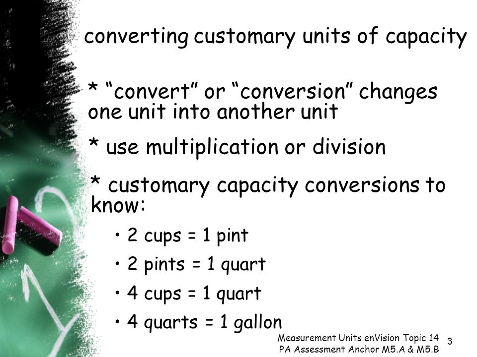 3 converting customary units of capacity Measurement Units enVision Topic 14 PA Assessment Anchor M5.A & M5.B * use multiplication or division * convert or conversion changes one unit into another unit * customary capacity conversions to know: 2 cups = 1 pint 2 pints = 1 quart 4 cups = 1 quart 4 quarts = 1 gallon